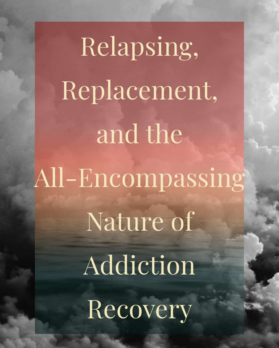 Relapsing, Replacement, and the All-Encompassing Nature of Addiction Recovery