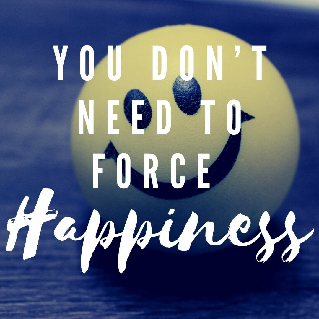 You Don't Need To Force Happiness